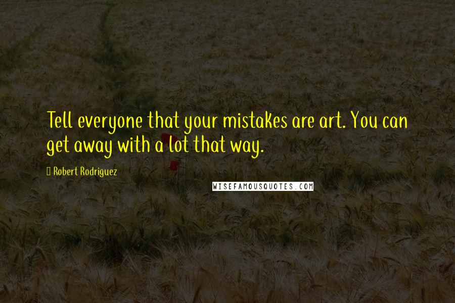 Robert Rodriguez quotes: Tell everyone that your mistakes are art. You can get away with a lot that way.