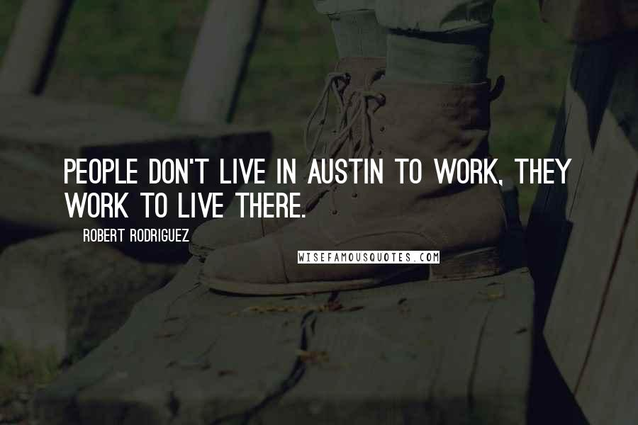 Robert Rodriguez quotes: People don't live in Austin to work, they work to live there.