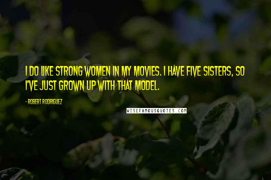 Robert Rodriguez quotes: I do like strong women in my movies. I have five sisters, so I've just grown up with that model.