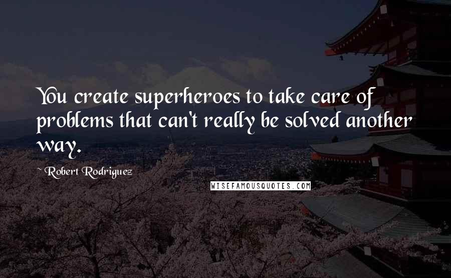 Robert Rodriguez quotes: You create superheroes to take care of problems that can't really be solved another way.