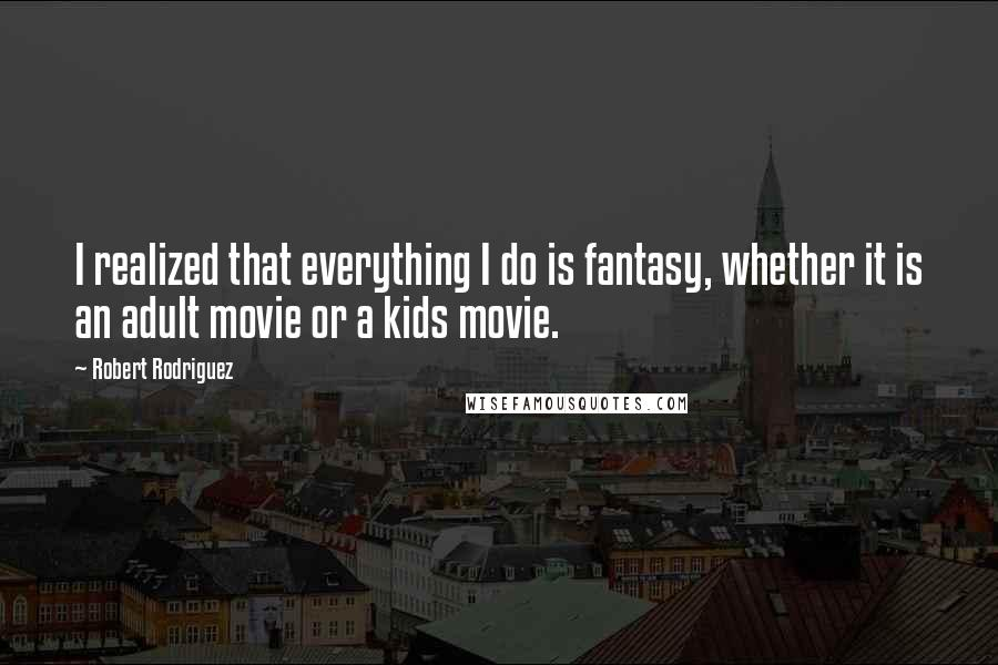 Robert Rodriguez quotes: I realized that everything I do is fantasy, whether it is an adult movie or a kids movie.