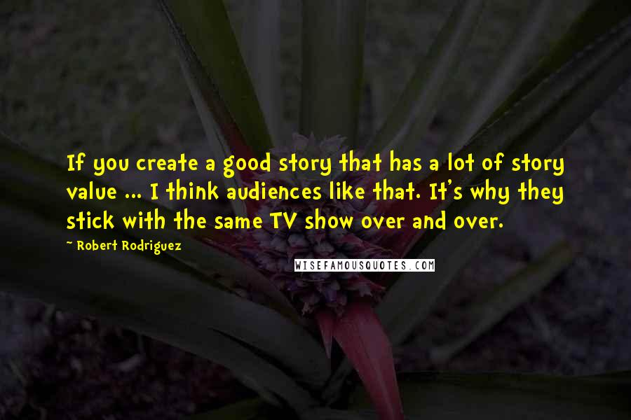 Robert Rodriguez quotes: If you create a good story that has a lot of story value ... I think audiences like that. It's why they stick with the same TV show over and
