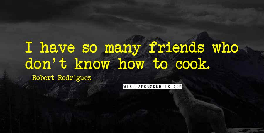 Robert Rodriguez quotes: I have so many friends who don't know how to cook.