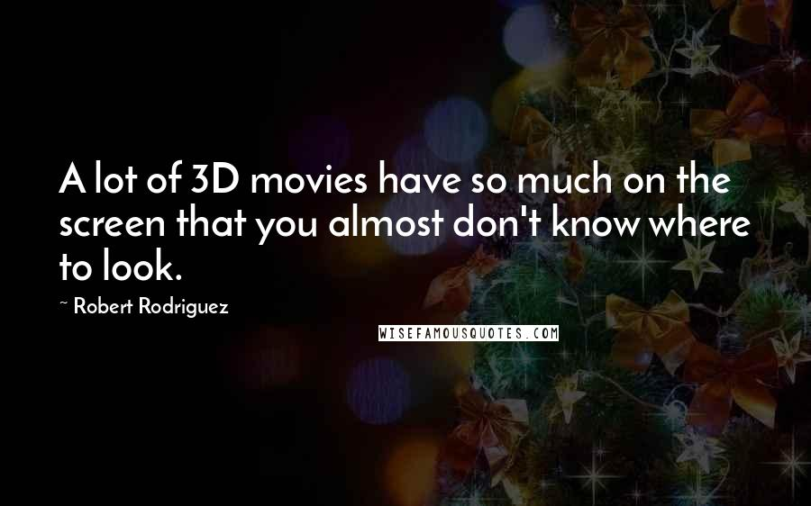 Robert Rodriguez quotes: A lot of 3D movies have so much on the screen that you almost don't know where to look.