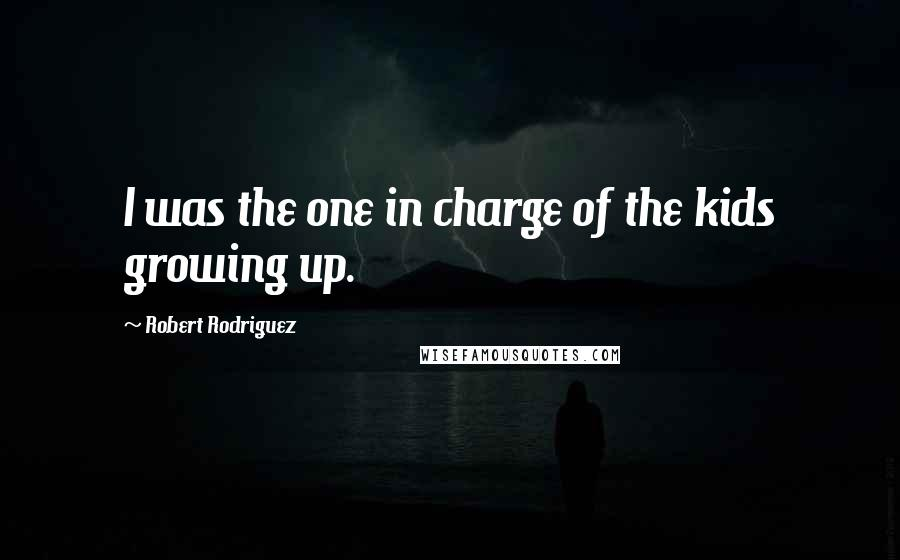 Robert Rodriguez quotes: I was the one in charge of the kids growing up.
