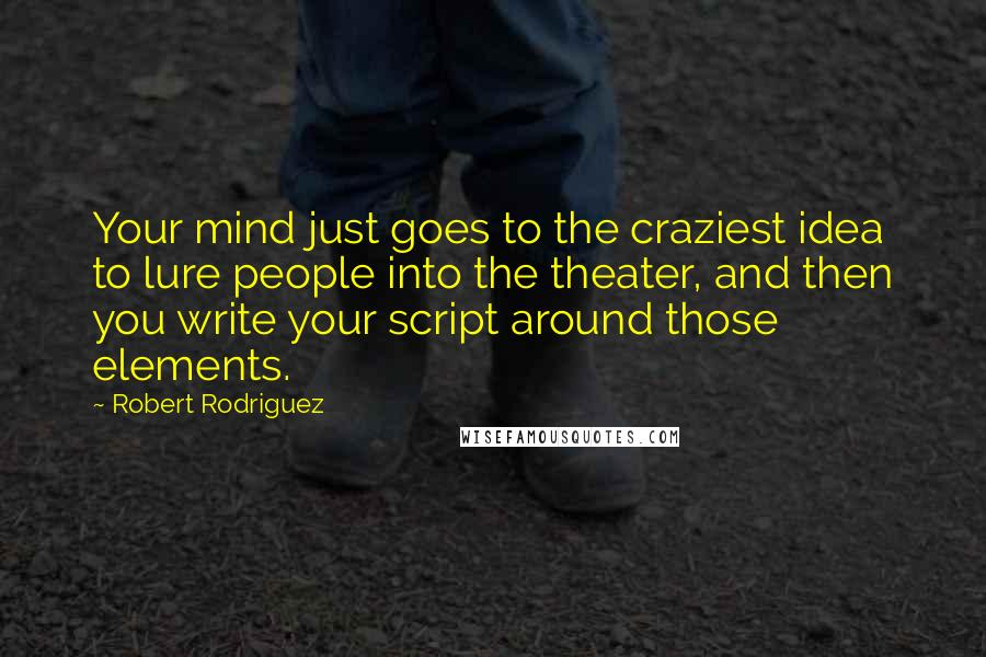 Robert Rodriguez quotes: Your mind just goes to the craziest idea to lure people into the theater, and then you write your script around those elements.