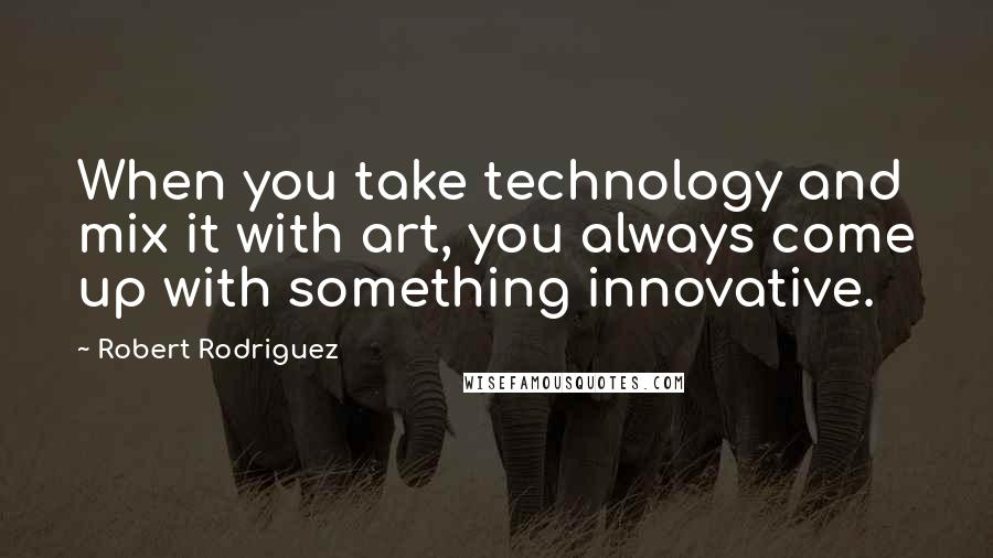 Robert Rodriguez quotes: When you take technology and mix it with art, you always come up with something innovative.