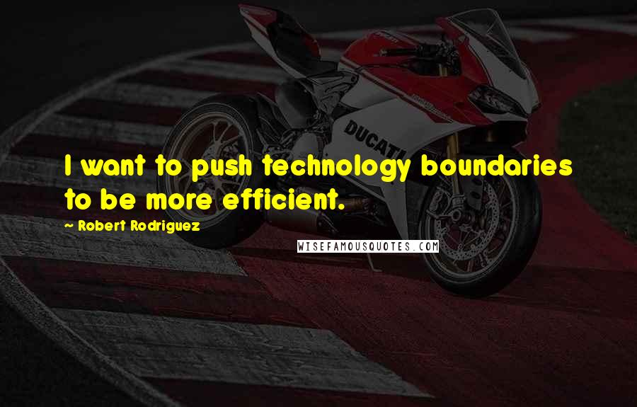 Robert Rodriguez quotes: I want to push technology boundaries to be more efficient.