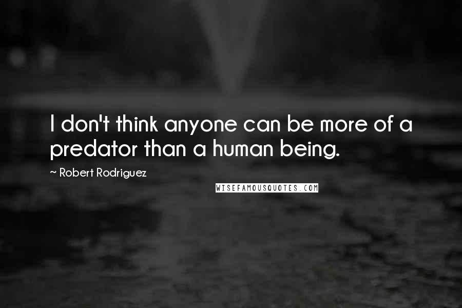 Robert Rodriguez quotes: I don't think anyone can be more of a predator than a human being.
