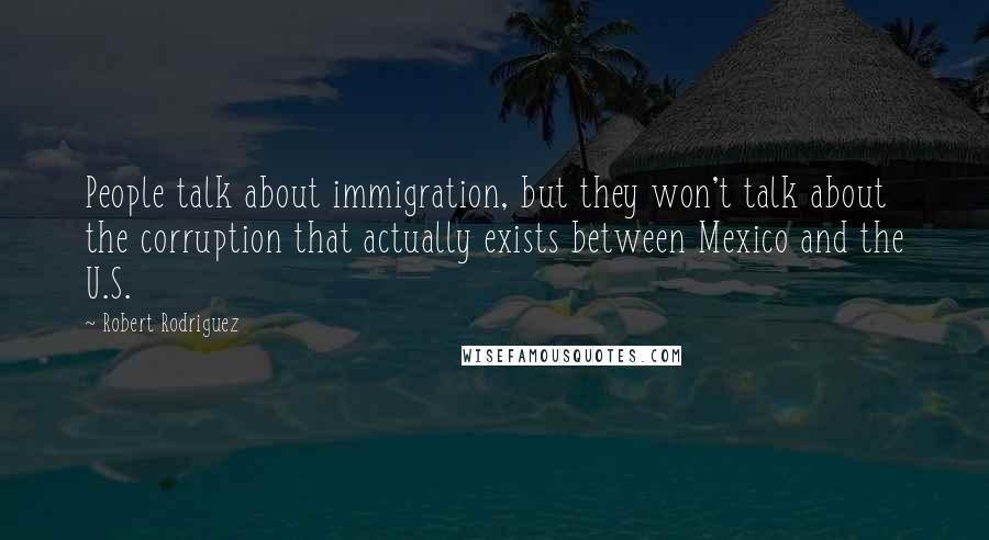 Robert Rodriguez quotes: People talk about immigration, but they won't talk about the corruption that actually exists between Mexico and the U.S.