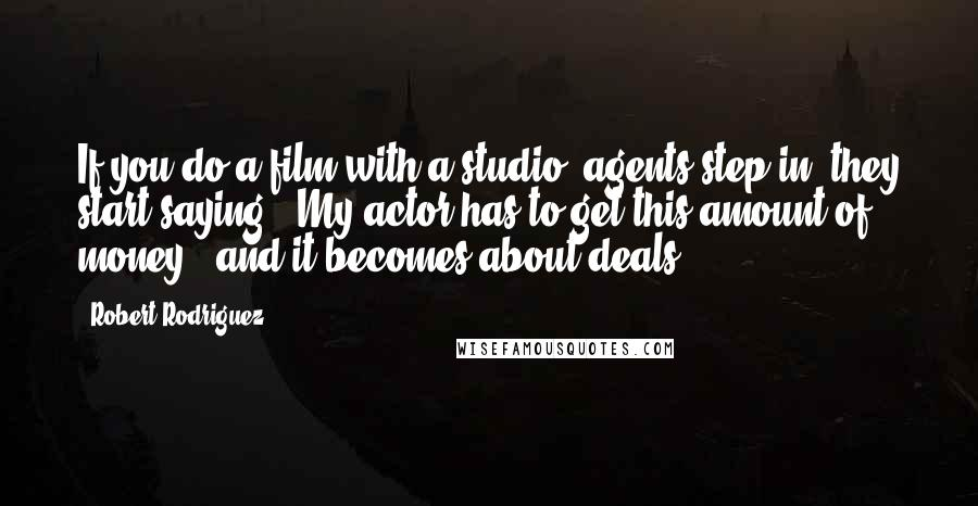 Robert Rodriguez quotes: If you do a film with a studio, agents step in, they start saying, 'My actor has to get this amount of money', and it becomes about deals.