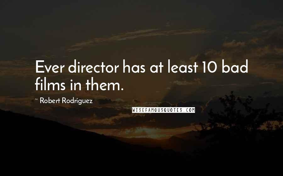 Robert Rodriguez quotes: Ever director has at least 10 bad films in them.