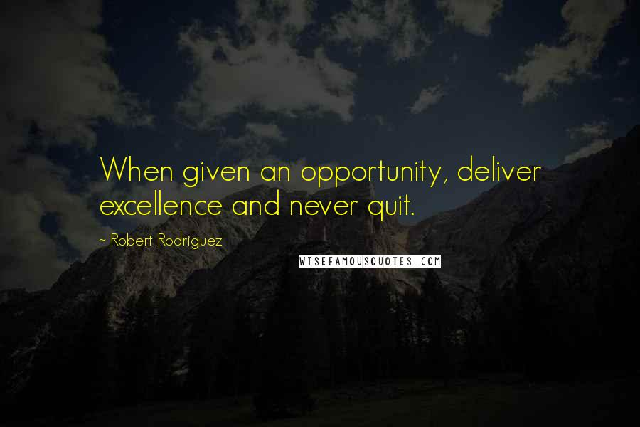 Robert Rodriguez quotes: When given an opportunity, deliver excellence and never quit.