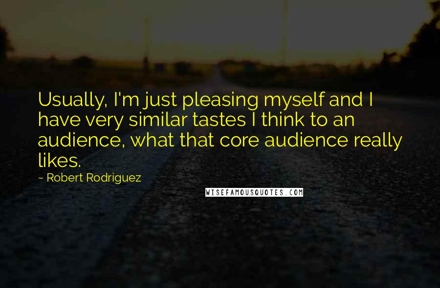 Robert Rodriguez quotes: Usually, I'm just pleasing myself and I have very similar tastes I think to an audience, what that core audience really likes.