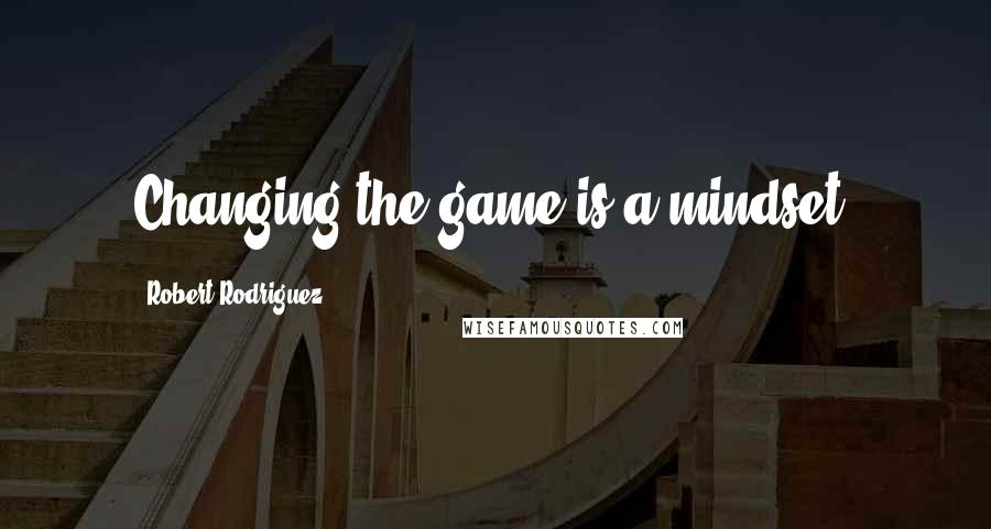 Robert Rodriguez quotes: Changing the game is a mindset.