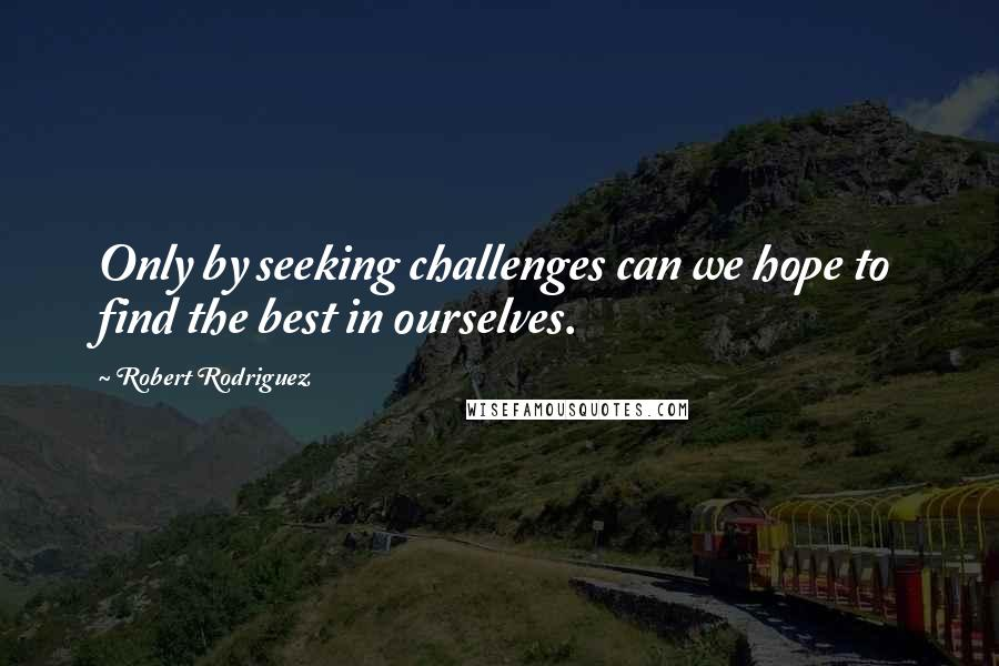 Robert Rodriguez quotes: Only by seeking challenges can we hope to find the best in ourselves.