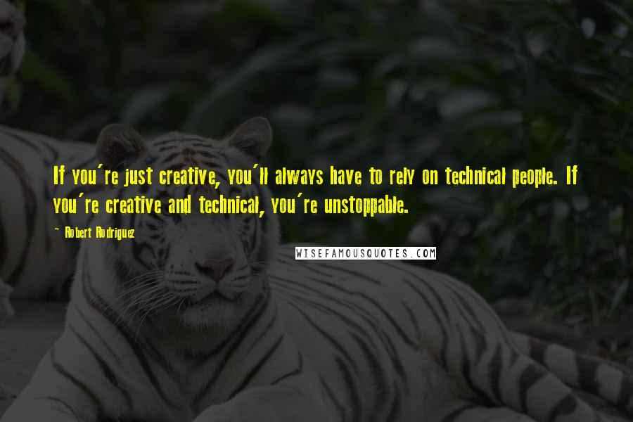 Robert Rodriguez quotes: If you're just creative, you'll always have to rely on technical people. If you're creative and technical, you're unstoppable.