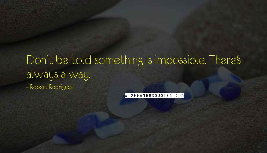 Robert Rodriguez quotes: Don't be told something is impossible. There's always a way.