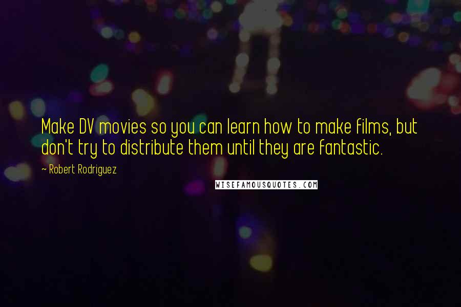Robert Rodriguez quotes: Make DV movies so you can learn how to make films, but don't try to distribute them until they are fantastic.