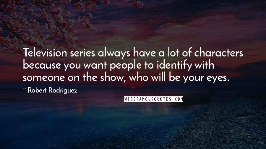 Robert Rodriguez quotes: Television series always have a lot of characters because you want people to identify with someone on the show, who will be your eyes.