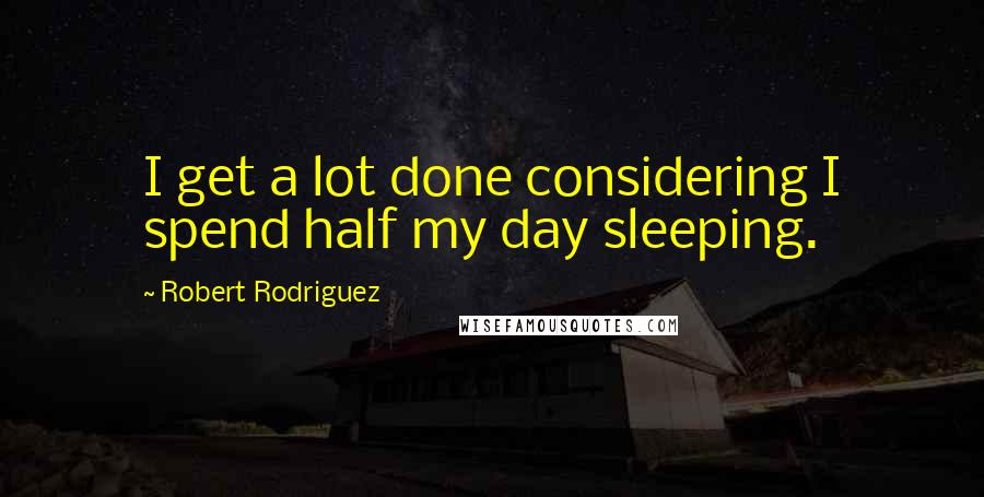 Robert Rodriguez quotes: I get a lot done considering I spend half my day sleeping.