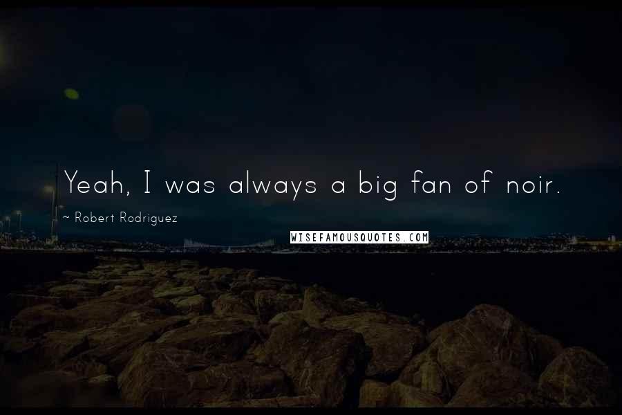 Robert Rodriguez quotes: Yeah, I was always a big fan of noir.