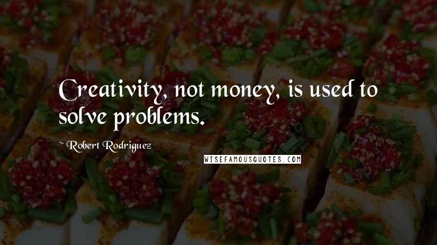 Robert Rodriguez quotes: Creativity, not money, is used to solve problems.