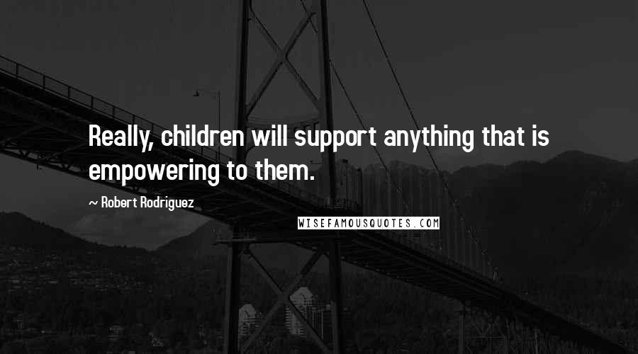 Robert Rodriguez quotes: Really, children will support anything that is empowering to them.