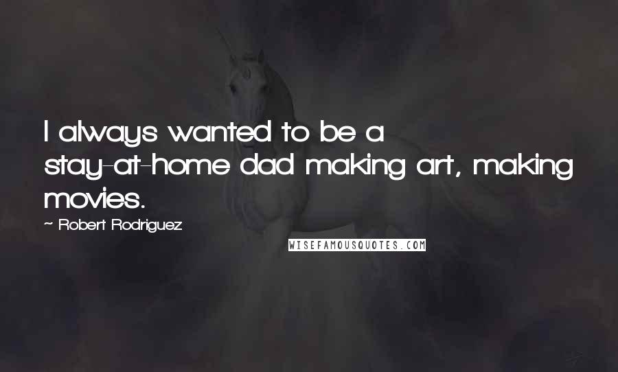 Robert Rodriguez quotes: I always wanted to be a stay-at-home dad making art, making movies.