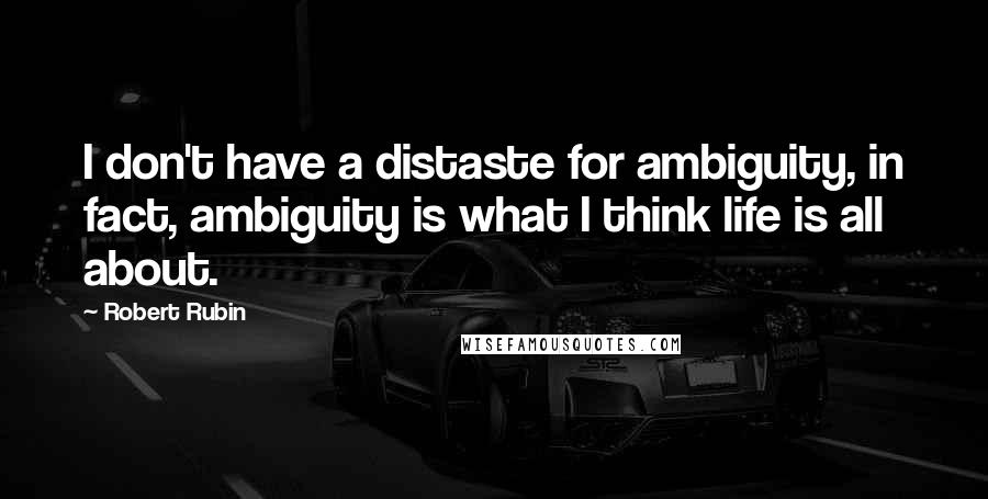 Robert Rubin quotes: I don't have a distaste for ambiguity, in fact, ambiguity is what I think life is all about.