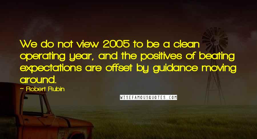 Robert Rubin quotes: We do not view 2005 to be a clean operating year, and the positives of beating expectations are offset by guidance moving around.
