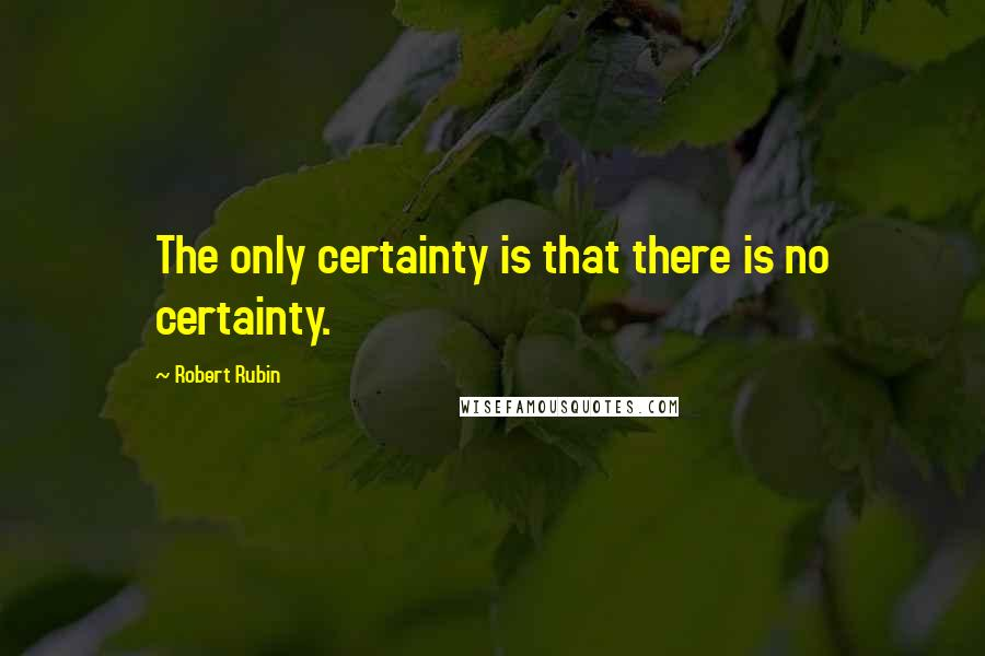 Robert Rubin quotes: The only certainty is that there is no certainty.