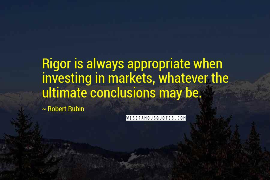 Robert Rubin quotes: Rigor is always appropriate when investing in markets, whatever the ultimate conclusions may be.