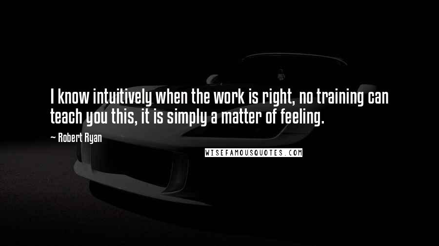 Robert Ryan quotes: I know intuitively when the work is right, no training can teach you this, it is simply a matter of feeling.