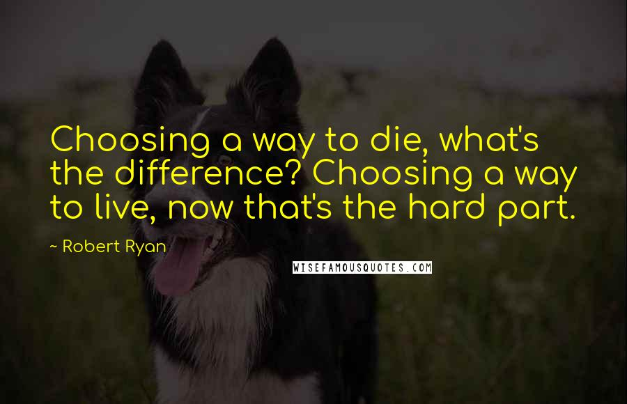 Robert Ryan quotes: Choosing a way to die, what's the difference? Choosing a way to live, now that's the hard part.
