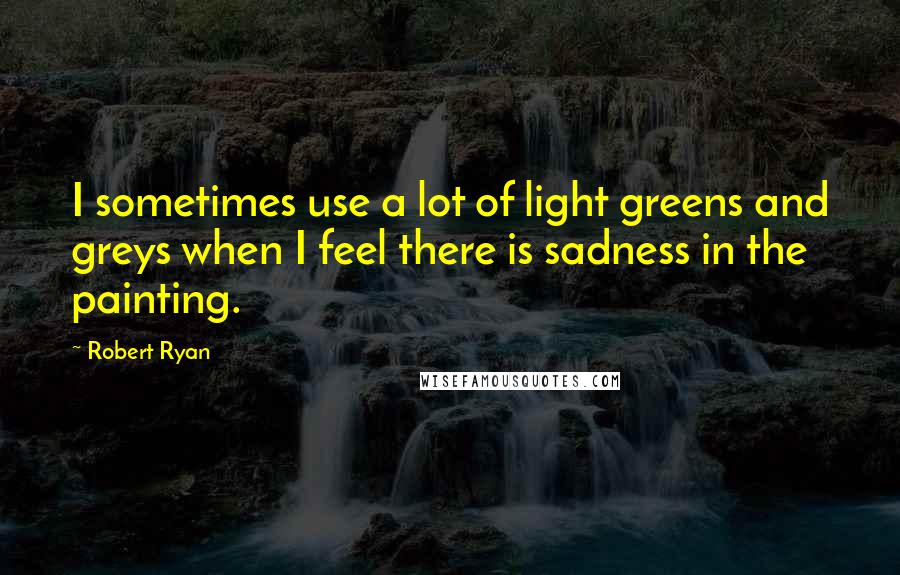 Robert Ryan quotes: I sometimes use a lot of light greens and greys when I feel there is sadness in the painting.