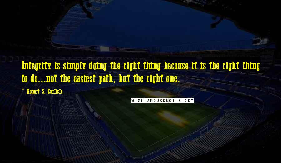 Robert S. Carlisle quotes: Integrity is simply doing the right thing because it is the right thing to do...not the easiest path, but the right one.