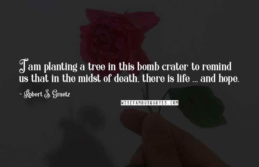 Robert S. Graetz quotes: I am planting a tree in this bomb crater to remind us that in the midst of death, there is life ... and hope.