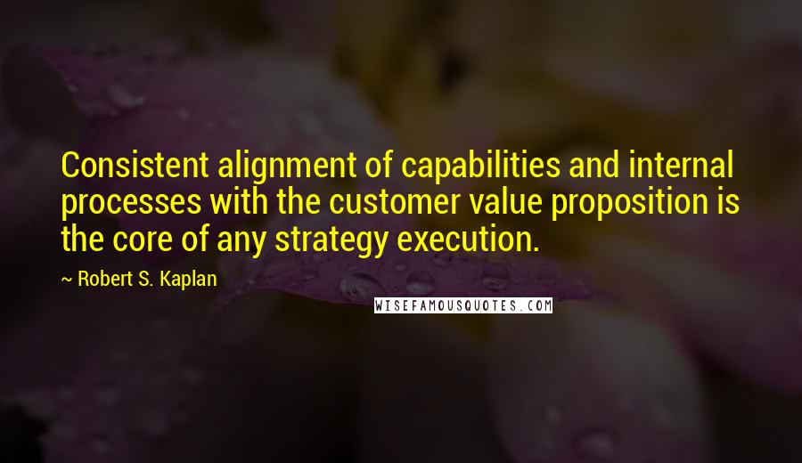 Robert S. Kaplan quotes: Consistent alignment of capabilities and internal processes with the customer value proposition is the core of any strategy execution.