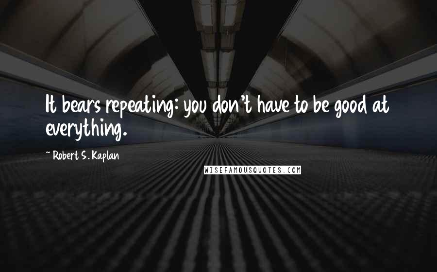 Robert S. Kaplan quotes: It bears repeating: you don't have to be good at everything.