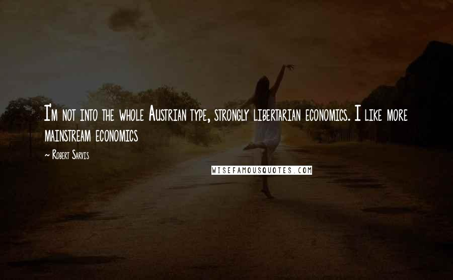 Robert Sarvis quotes: I'm not into the whole Austrian type, strongly libertarian economics. I like more mainstream economics