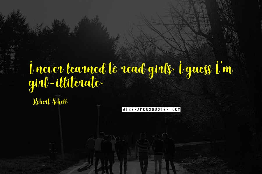 Robert Schell quotes: I never learned to read girls. I guess I'm girl-illiterate.