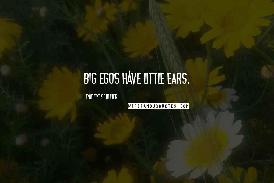Robert Schuller quotes: Big egos have little ears.