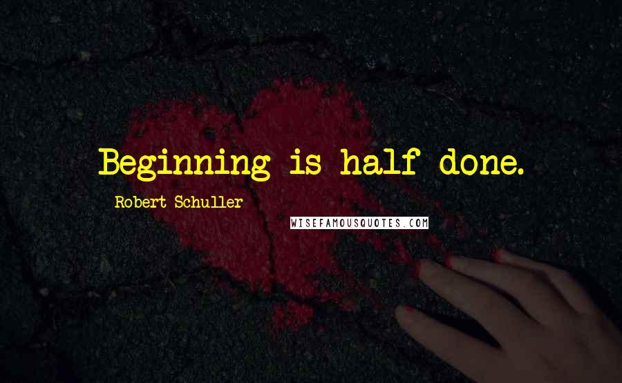 Robert Schuller quotes: Beginning is half done.