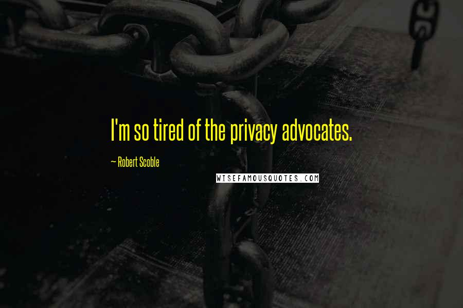 Robert Scoble quotes: I'm so tired of the privacy advocates.