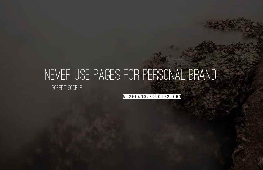 Robert Scoble quotes: Never use pages for personal brand!