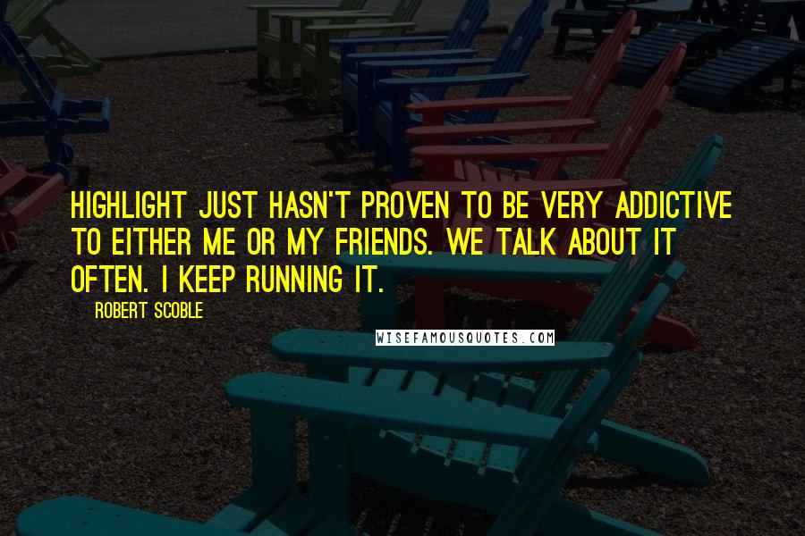 Robert Scoble quotes: Highlight just hasn't proven to be very addictive to either me or my friends. We talk about it often. I keep running it.
