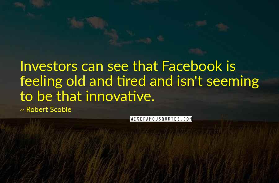 Robert Scoble quotes: Investors can see that Facebook is feeling old and tired and isn't seeming to be that innovative.