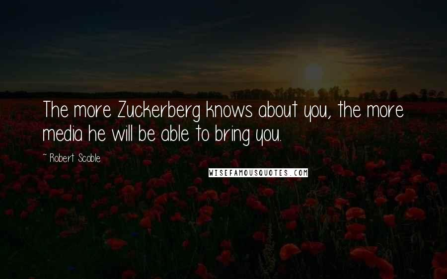 Robert Scoble quotes: The more Zuckerberg knows about you, the more media he will be able to bring you.