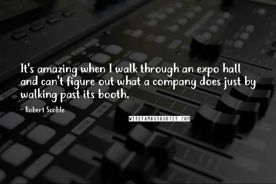 Robert Scoble quotes: It's amazing when I walk through an expo hall and can't figure out what a company does just by walking past its booth.
